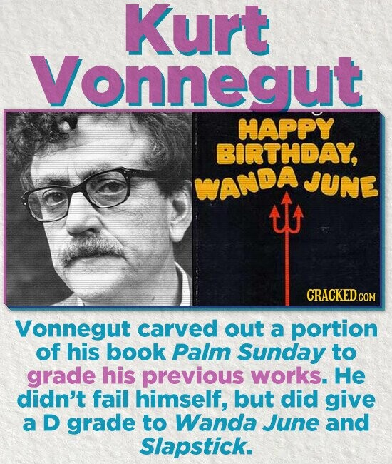 Kurt Vonnegut HAPPY BIRTHDAY, JUNE WANDA ATA Vonnegut carved out a portion of his book Palm Sunday to grade his previous works. He didn't fail himself, but did give a D grade to Wanda June and Slapstick.