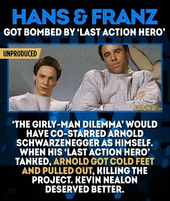 HANS E FRANZ GOT BOMBED BY 'LAST ACTION HERO' UNPRODUCED CRACKED COM 'THE GIRLY-MAN DILEMMA' WOULD HAVE CO-STARRED ARNOLD SCHWARZENEGGERAS HIMSELF. WHEN HIS 'LAST ACTION HERO' TANKED, ARNOLD GOT COLD FEET AND PULLED OUT, KILLING THE PROJECT. KEVIN NEALON DESERVED BETTER.