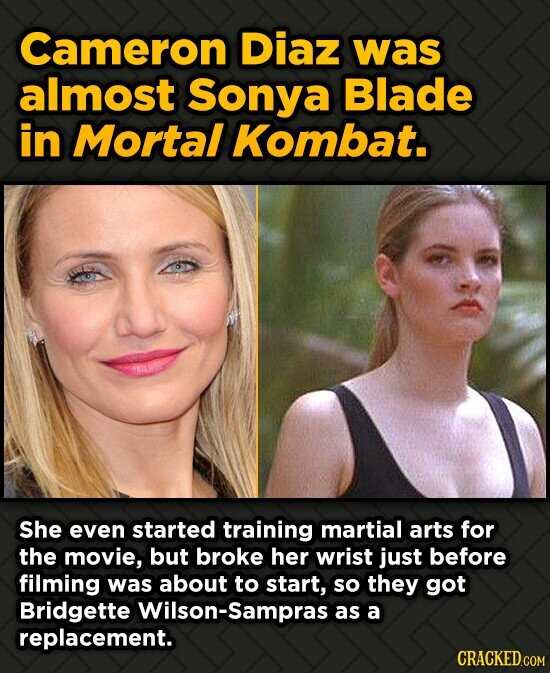 Cameron Diaz was almost Sonya Blade in Mortal Kombat. She even started training martial arts for the movie, but broke her wrist just before filming wa
