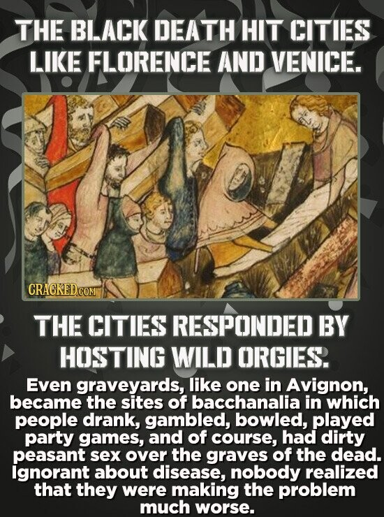 THE BLACK DEATH HIT CITIES LIKE FLORENCE AND VENICE. THE CITIES RESPONDED BY HOSTING WILD ORGIES. Even graveyards, like one in Avignon, became the sit