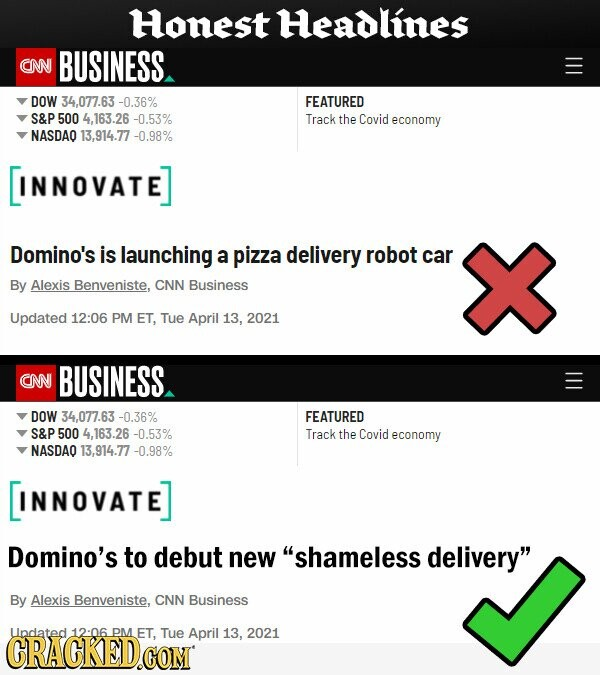 Honest Headlines CNN BUSINESS DOW 34.077.63 -0.36% FEATURED S&P 500 4,163.26 -0.53% Track the Covid economy NASDAO 13,914.77 -0.98% INNOVATE] Domino's is launching a pizza delivery robot car By Alexis Benveniste, CNN Business Updated 12:06 PM ET, Tue April 13, 2021 CNN BUSINESS DOW 34,077.63 -0.36% FEATURED S&P 500 4.163.26 -0.53%