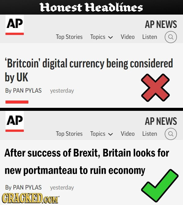Honest Headlines AP AP NEWS Top Stories Topics Video Listen 'Britcoin' digital currency being considered by UK By PAN PYLAS yesterday AP AP NEWS Top Stories Topics Video Listen After success of Brexit, Britain looks for new portmanteau to ruin economy By PAN PYLAS yesterday CRACKED.COM