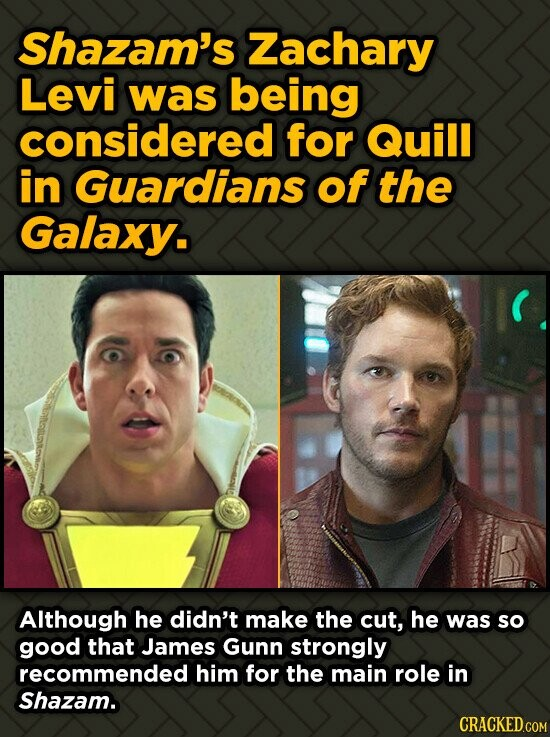 Shazam's Zachary Levi was being considered for Quill in Guardians of the Galaxy. Although he didn't make the cut, he was so good that James Gunn stron