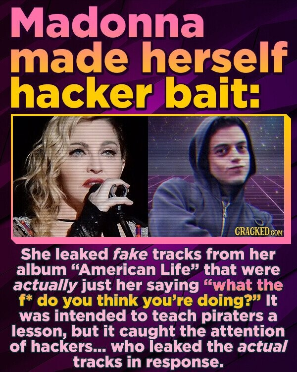 Madonna made herself hacker bait: CRACKED COM She leaked fake tracks from her album American Life that were actually just her saying what the fk do you think you're doing? It was intended to teach piraters a lesson, but it caught the attention of hackers... who leaked the actual tracks in