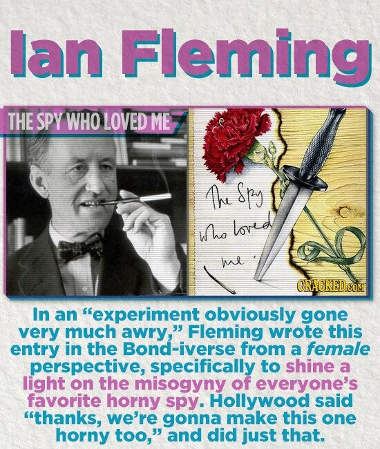 lan Fleming THE SPY WHO LOVED ME Ae Spy who loved he CRACKEDOOM In an experiment obviously gone very much awry, Fleming wrote this entry in the Bond-iverse from a female perspective, specifically to shine a light on the misogyny of everyone's favorite horny spy. Hollywood said thanks, we're gonna