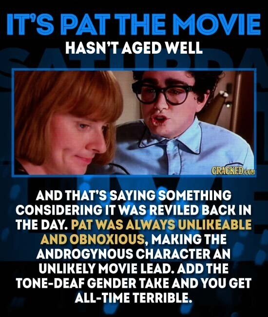 IT'S PAT THE MOVIE HASN'T AGED WELL CRAGKEDCOM AND THAT'S SAYING SOMETHING CONSIDERING IT WAS REVILED BACK IN THE DAY. PAT WAS ALWAYS UNLIKEABLE AND OBNOXIOUS, MAKING THE ANDROGYNOUS CHARACTER AN UNLIKELY MOVIE LEAD. ADD THE TONE-DEAF GENDER TAKE AND YOU GET ALL-TIME TERRIBLE.