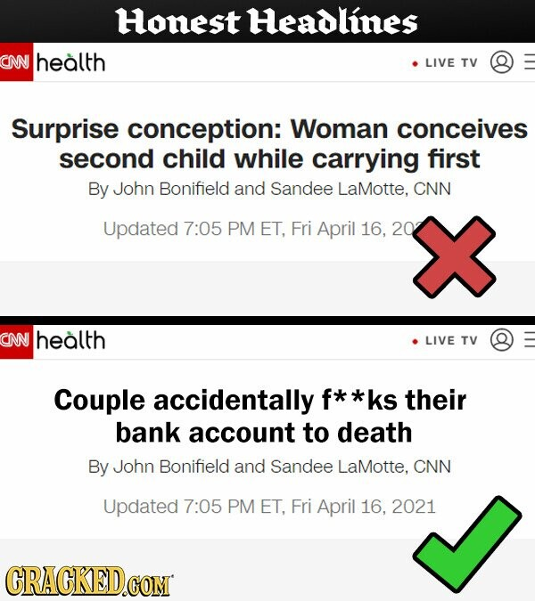 Honest Headlines NN health LIVE TV Surprise conception: Woman conceives second child while carrying first By John Bonifield and Sandee LaMotte, CNN Updated 7:05 PM ET, Fri April 16, 20 CNN health LIVE TV Couple accidentally f* *ks their bank account to death By John Bonifield and Sandee LaMotte, CNN