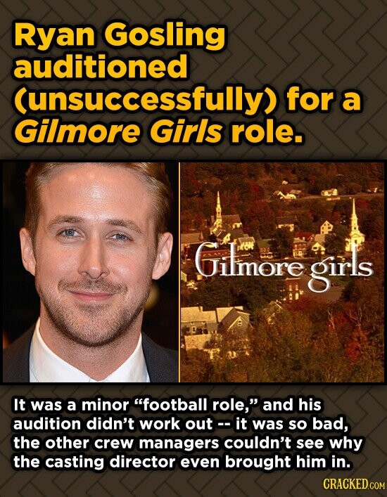 Ryan Gosling auditioned (unsuccessfully) for a Gilmore Girls role. Gilmore girls It was a minor football role, and his audition didn't work out it w