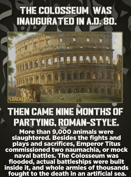 THE COLOSSEUM WAS INAUGURATED IN A.D. 80. nnicocaDs enlmnnonrarn CRACKEDCON THEN CAME NINE MONTHS OF PARTYING, ROMAN-STYLE. More than 000 animals were