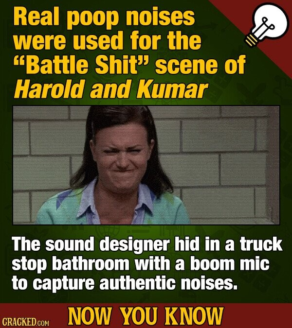 Real poop noises were used for the Battle Shit scene of Harold and Kumar The sound designer hid in a truck stop bathroom with a boom mic to capture