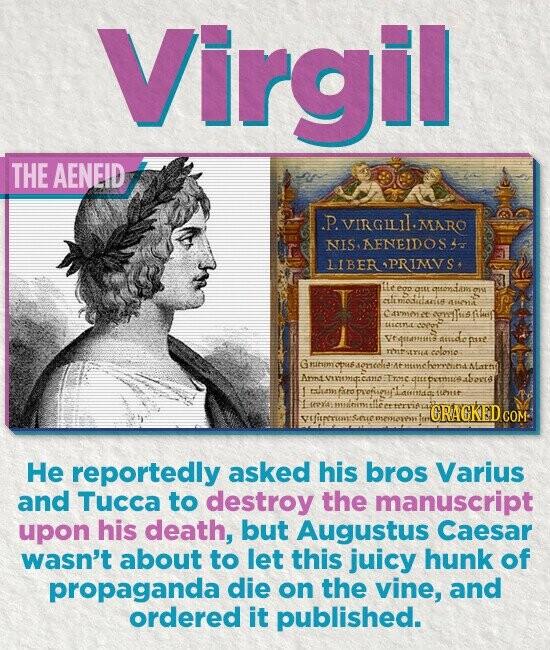 Virgil THE AENEID P. ViRGILIL.MARO NIS. AFNEIDOS s LIBERAPRIMVS, eop OEtE qutondans elimatilaeis 4e914 Csmet oflhis teecENE ODoT Vetttamiti Bure Titr coloso G 1211 deneelis Ant Cttid Iroe CRAGKED seowoss He reportedly asked his bros Varius and Tucca to destroy the manuscript upon his death, but Augustus Caesar wasn't about to
