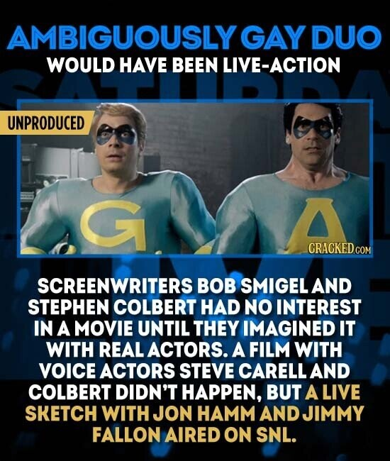 AMBIGUOUSLY GAY DUO WOULD HAVE BEEN LIVE-ACTION UNPRODUCED G CRACKED.COM SCREENWRITERS BOB SMIGEL AND STEPHEN COLBERT HAD NO INTEREST IN A MOVIE UNTIL THEY IMAGINED IT WITH REAL ACTORS. A FILM WITH VOICE ACTORS STEVE CARELL AND COLBERT DIDN'T HAPPEN, BUT A LIVE SKETCH WITH JON HAMM AND JIMMY FALLON