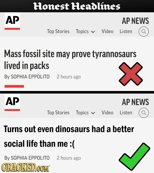 Honest Headlines AP AP NEWS Top Stories Topics Video Listen Mass fossil site may prove tyrannosaurs lived in packs By SOPHIA EPPOLITO 2 hours ago AP AP NEWS Top Stories Topics Video Listen Turns out even dinosaurs had a better social life than me :( By SOPHIA EPPOLITO 2 hours