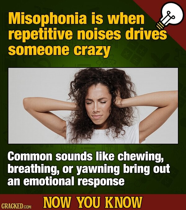 Misophonia is when repetitive noises drives someone crazy Common sounds like chewing, breathing, or yawning bring out an emotional response NOW YOU KN
