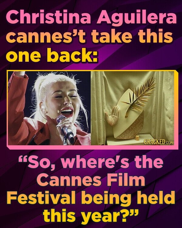 Christina Aguilera cannes't take this one back: ORACKEDCOM So, where's the Cannes Film Festival being held this year?