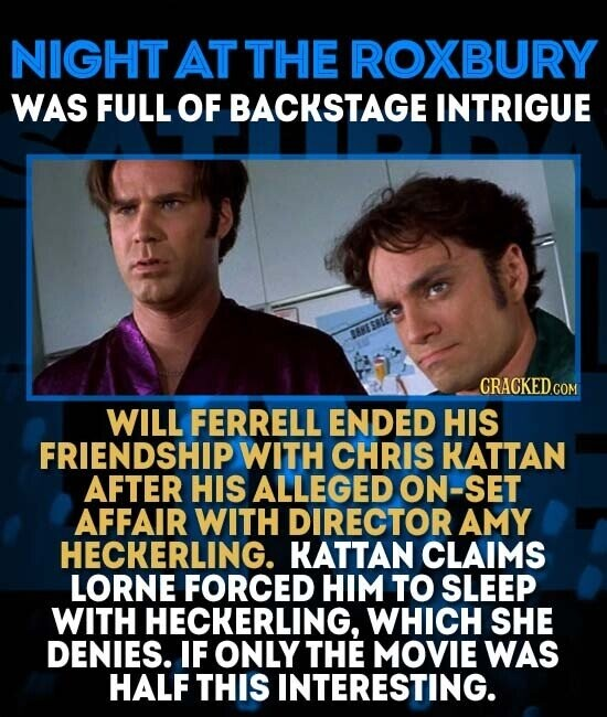 NIGHT AT THE ROXBURY WAS FULL OF BACKSTAGE INTRIGUE CRACKEDCO WILL FERRELL ENDED HIS FRIENDSHIP WITH CHRIS KATTAN AFTER HIS ALLEGED ON-SET AFFAIR WITH DIRECTOR AMY HECKERLING. KATTAN CLAIMS LORNE FORCED HIM TO SLEEP WITH HECKERLING, WHICH SHE DENIES. IF ONLY THE MOVIE WAS HALF THIS INTERESTING.