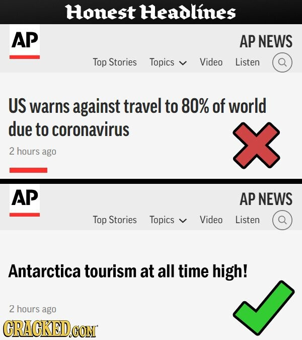 Honest Headlines AP AP NEWS Top Stories Topics Video Listen US warns against travel to 80% of world due to coronavirus 2 hours ago AP AP NEWS Top Stories Topics Video Listen Antarctica tourism at all time high! 2 hours ago CRACKED.COM
