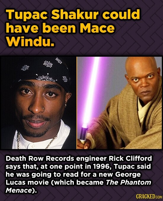 Tupac Shakur could have been Mace Windu. Death Row Records engineer Rick Clifford says that, at one point in 1996, Tupac said he was going to read for