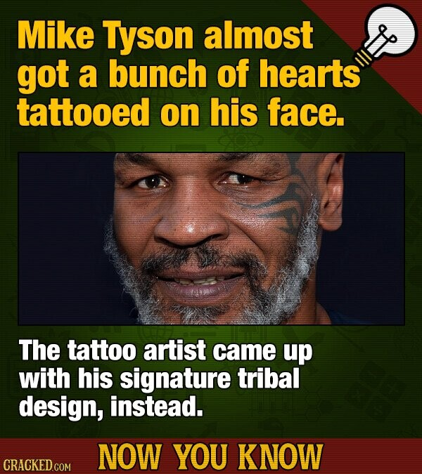 Mike Tyson almost got a bunch of hearts tattooed on his face The tattoo artist came up with his signature tribal design, instead. NOW YOU KNOW CRACKED COM