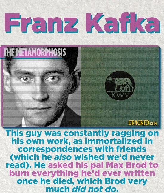 Franz Kafka THE METAMORPHOSIS KWV CRACKED COM This guy was constantly ragging on his own work, as immortalized in with friends (which he also wished we'd never read). He asked his pal Max Brod to burn everything he'd ever written once he died, which Brod very much did not do.