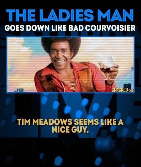 THE LADIES MAN GOES DOWN LIKE BAD COURVOISIER CRAGKEDCOM TIM MEADOWS SEEMS LIKE A NICE GUY.