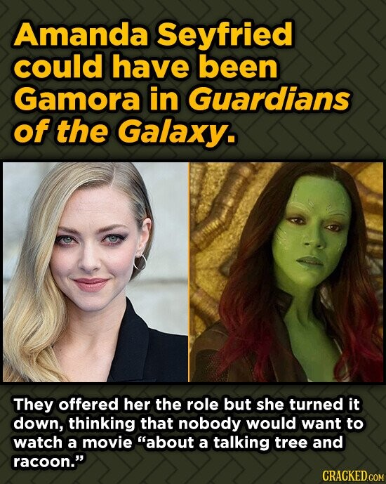 Amanda Seyfried could have been Gamora in Guardians of the Galaxy. They offered her the role but she turned it down, thinking that nobody would want t