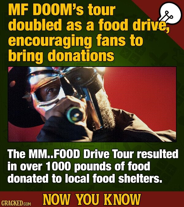MF DOOM'S tour doubled as a food drive, encouraging fans to bring donations The MM..FOOD Drive Tour resulted in over 1000 pounds of fOOd donated to lo