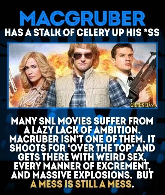 MACGRUBER HAS A STALK OF CELERY UP HIS *SS CRACKEDCO MANY SNL MOVIES SUFFER FROM A LAZY LACK OF AMBITION. MACRUBER ISN'T ONE OF THEM. IT SHOOTS FOR 'OVER THE TOP' AND GETS THERE WITH WEIRD SEX, EVERY MANNER OF EXCREMENT, AND MASSIVE EXPLOSIONS. BUT A MESS IS STILL A