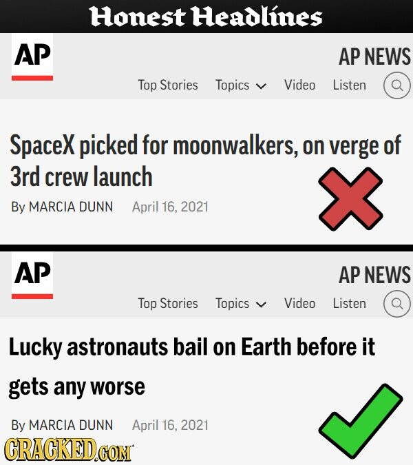 Honest Headlines AP AP NEWS Top Stories Topics Video Listen Spacex picked for moonwalkers, on verge of 3rd crew launch By MARCIA DUNN April 16, 2021 AP AP NEWS Top Stories Topics Video Listen Lucky astronauts bail on Earth before it gets any worse By MARCIA DUNN April 16. 2021