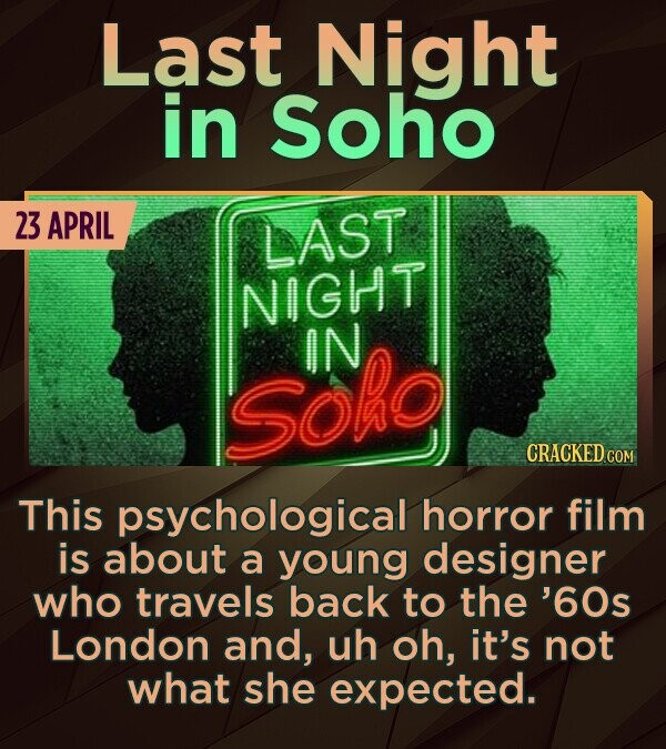 Last Night in Soho 23 APRIL LAST NIGHT IN SOho CRACKED COM This psychological horror film is about a young designer who travels back to the '60s Londo