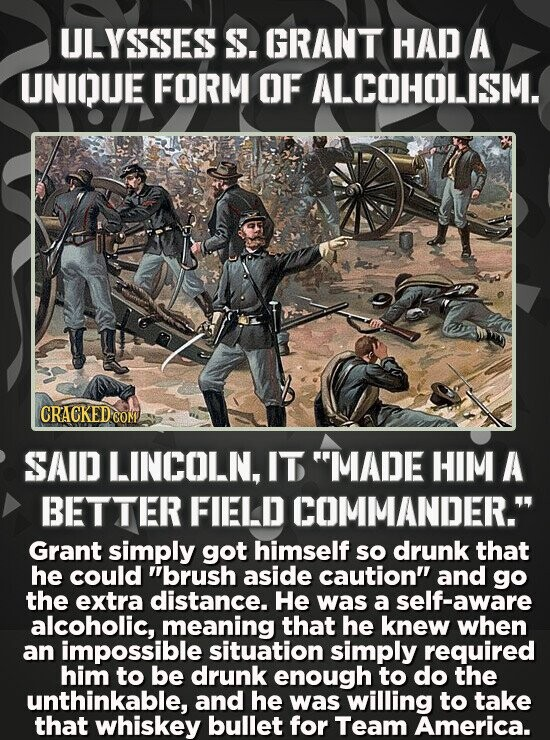 ULYSSES S. GRANT HAD A UNIOUE FORM OF ALCOHOLISM. CRACKED CO SAID LINCOLN, IT MADE HIM A BETTER FIELD COMMANDER. Grant simply got himself so drunk t