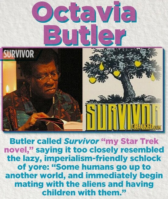 Octavia Butler SURVIVOR CRAGKEDCO Butler called Survivor my Star Trek novel, saying it too resembled the lazy, pialism-friendly schlock of yore: Some humans go up to another world, and immediately begin mating with the aliens and having children with them.