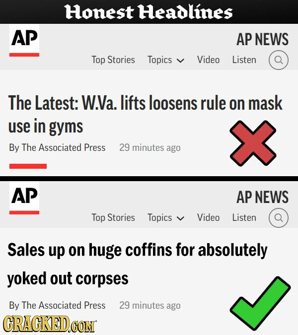 Honest Headlines AP AP NEWS Top Stories Topics Video Listen The Latest: W.Va. lifts loosens rule on mask use in gyms By The Associated Press 29 minutes ago AP AP NEWS Top Stories Topics Video Listen Sales up on huge coffins for absolutely yoked out corpses By The Associated Press