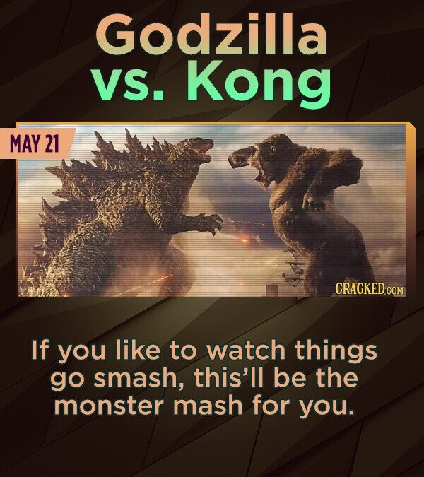 Godzilla VS. Kong MAY 21 If you like to watch things go smash, this'll be the monster mash for you.
