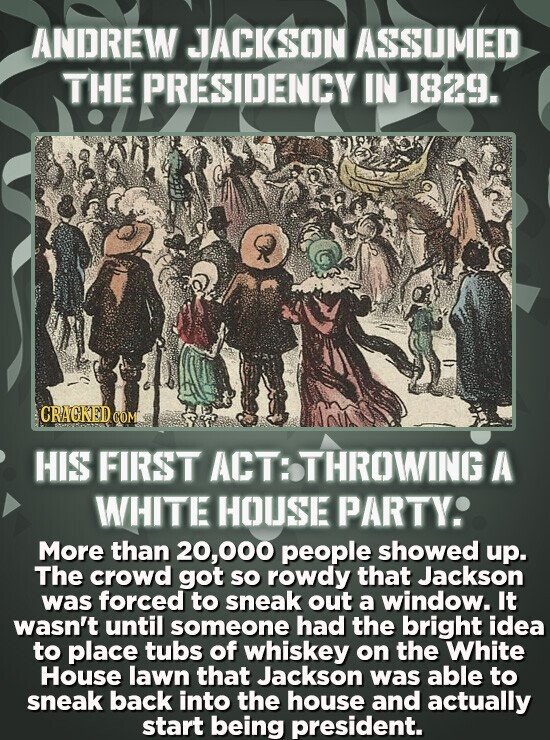 ANDREW JACKSON ASSUMED THE PRESIDENCY IN 1829. CRACKEDC COM HIS FIRST ACT: THROWING A WHITE HOUSE PARTYS More than 20,000 people showed up. The crowd