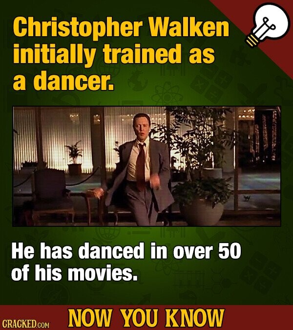 Christopher Walken initially trained as a dancer. He has danced in over 50 of his movies. NOW YOU KNOW CRACKED COM