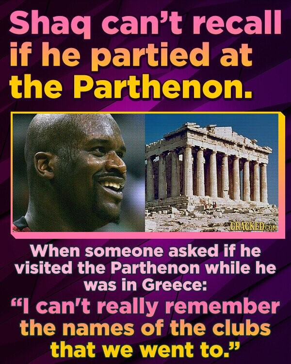 Shaq can't recall if he partied at the Parthenon. CRACKED CON When someone asked if he visited the Parthenon while he was in Greece: I can't really remember the names of the clubs that we went to.