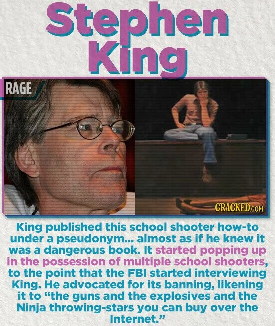 Stephen King RAGE King published this school shooter how-to under a pseudonym... almost as if he knew it was a dangerous book. It started popping up in the possession of multiple school shooters, to the point that the FBI started interviewing King. He advocated for its banning, likening it