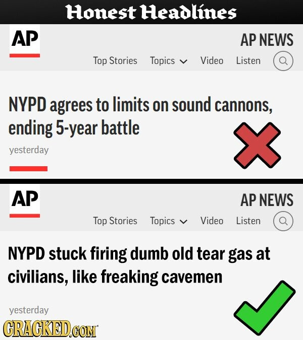 Honest Headlines AP AP NEWS Top Stories Topics Video Listen NYPD agrees to limits on sound cannons, ending 5-year battle yesterday AP AP NEWS Top Stories Topics Video Listen NYPD stuck firing dumb old tear gas at civilians, like freaking cavemen yesterday CRACKED.COM