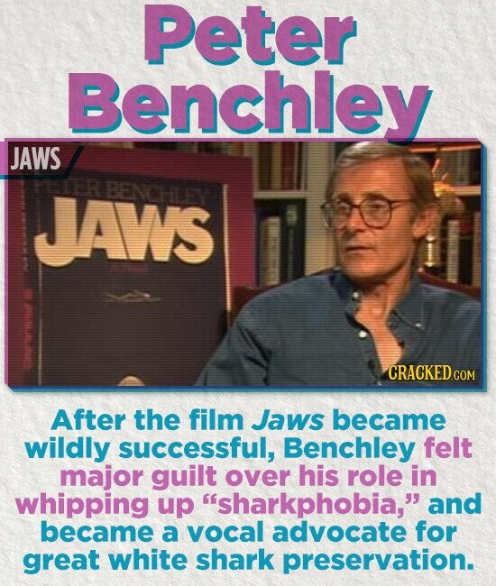 Peter Benchley JAWS JAWS BENCHLEY CRACKED COM After the film Jaws became wildly successful, Benchley felt major guilt over his role in whipping up 'sharkphobia, and became a vocal advocate for great white shark preservation.