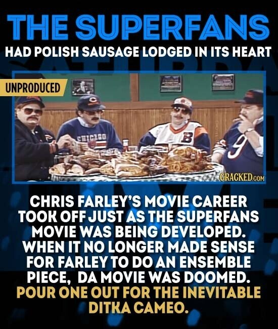 THE SUPERFANS HAD POLISH SAUSAGE LODGED IN ITS HEART UNPRODUCED B CICLGO 3 CHRIS FARLEY'S MOVIE CAREER TOOK OFF JUST AS THE SUPERFANS MOVIE WAS BEING DEVELOPED. WHEN IT NO LONGER MADE SENSE FOR FARLEY TO DO AN ENSEMBLE PIECE, DA MOVIE WAS DOOMED. POUR ONE OUT FOR THE