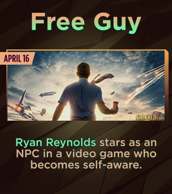 Free Guy APRIL 16 Ryan Reynolds stars as an NPC in a video game who becomes self-aware.