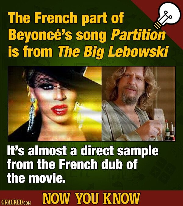 The French part of Beyonce's song Partition is from The Big Lebowski It's almost a direct sample from the French dub of the movie. NOW YOU KNOW CRACKE
