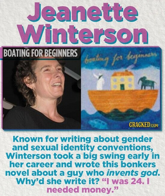 Jeanette Winterson BOATING FOR BEGINNERS bentiesg fer begones CRACKED COM Known for writing about gender and sexual identity conventions, Winterson took a big swing early in her career and wrote this bonkers novel about a guy who invents god. Why'd she write it? I was 24. I needed money.