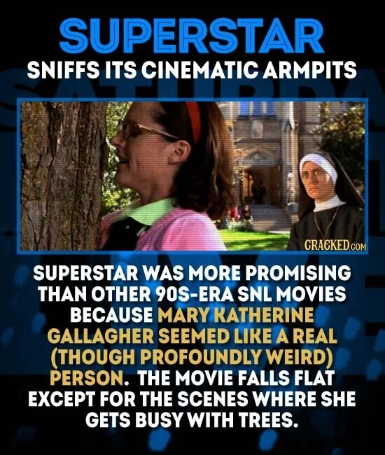 SUPERSTAR SNIFFS ITS CINEMATIC ARMPITS SUPERSTAR WAS MORE PROMISING THAN OTHER 9O0S-ERASNL MOVIES BECAUSE MARY KATHERINE GALLAGHER SEEMED LIKE A REAL (THOUGH PROFOUNDLY WEIRD) PERSON. THE MOVIE FALLS FLAT EXCEPT FOR THE SCENES WHERE SHE GETS BUSY WITH TREES.