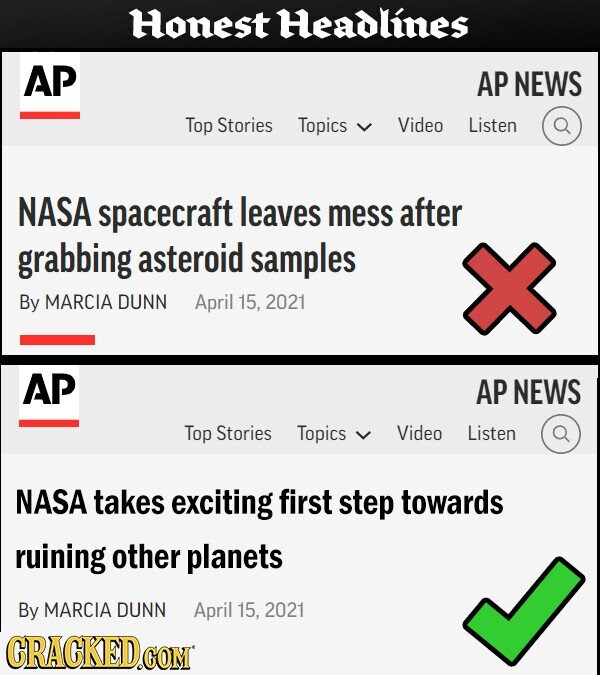 Honest Headlines AP AP NEWS Top Stories Topics Video Listen NASA spacecraft leaves mess after grabbing asteroid samples By MARCIA DUNN April 15, 2021 AP AP NEWS Top Stories Topics Video Listen NASA takes exciting first step towards ruining other planets By MARCIA DUNN April 15, 2021 CRACKED.COM