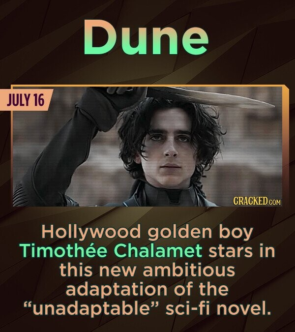 Dune JULY 16 CRACKED COM Hollywood golden boy Timothee Chalamet stars in this new ambitious adaptation of the unadaptable sci-fi novel.