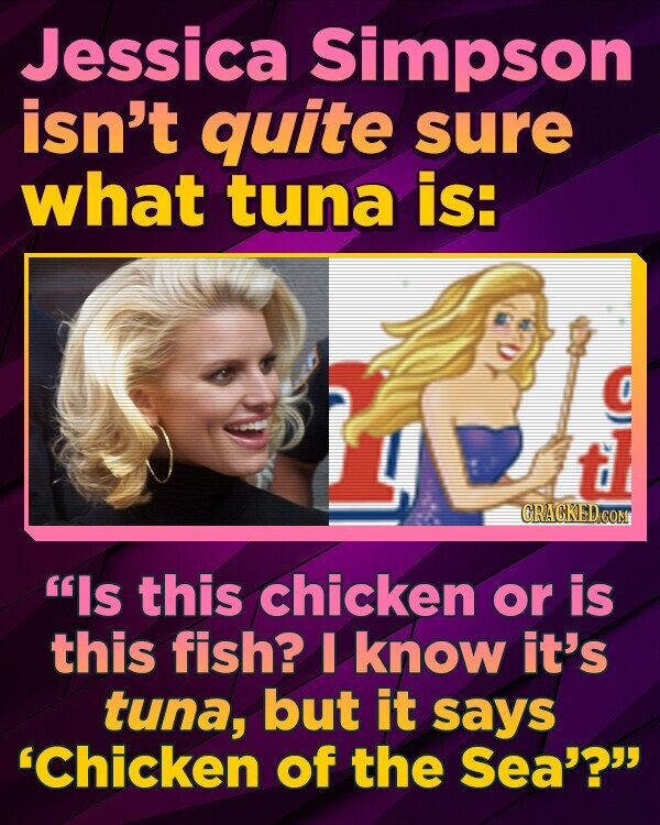 Jessica Simpson isn't quite sure what tuna is: CRACKED COM Is this chicken or is this fish? I know it's tuna, but it sayS 'Chicken of the Sea'?