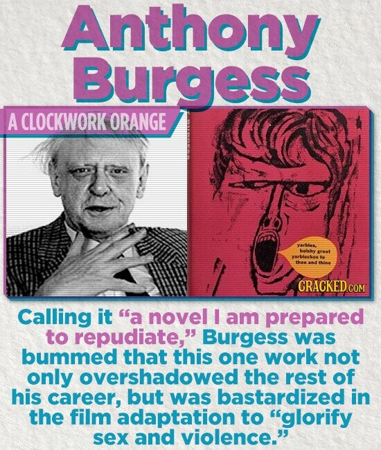 Anthony Burgess A CLOCKWORK ORANGE Yarbles. belhy reat 4OLOR 6e thne Iine CRACKED C Calling it a novel I am prepared to repudiate, Burgess was bummed that this one work not only overshadowed the rest of his career, but was bastardized in the film adaptation to glorify sex and violence.