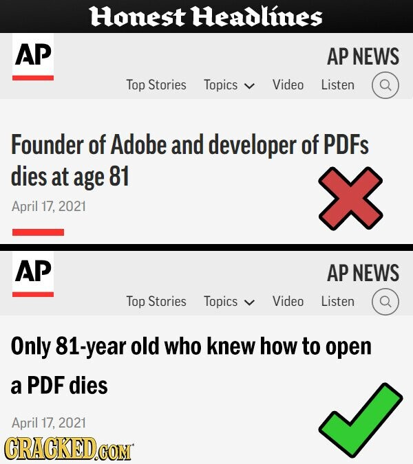 Honest Headlines AP AP NEWS Top Stories Topics Video Listen Founder of Adobe and developer of PDFS dies at age 81 April 17, 2021 AP AP NEWS Top Stories Topics Video Listen Only -year old who knew how to open a PDF dies April 17, 2021 CRACKED.c